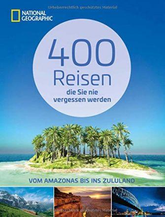 Reiseziele weltweit: 400 Reisen, die Sie nie vergessen werden. Traumziele vom Amazonas...